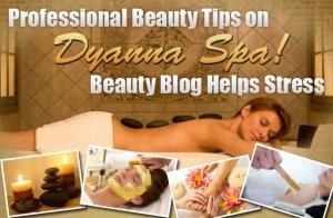 Professional Beauty Tips on Dyanna's Spa Beauty Blog Helps Stress