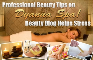 Professional Beauty Tips on Dyanna's Spa Beauty Blog Helps Stress